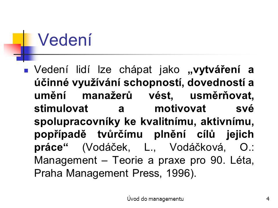 """Úvod do managementu4 Vedení Vedení lidí lze chápat jako """"vytváření a účinné využívání schopností, dovedností a umění manažerů vést, usměrňovat, stimulovat a motivovat své spolupracovníky ke kvalitnímu, aktivnímu, popřípadě tvůrčímu plnění cílů jejich práce (Vodáček, L., Vodáčková, O.: Management – Teorie a praxe pro 90."""