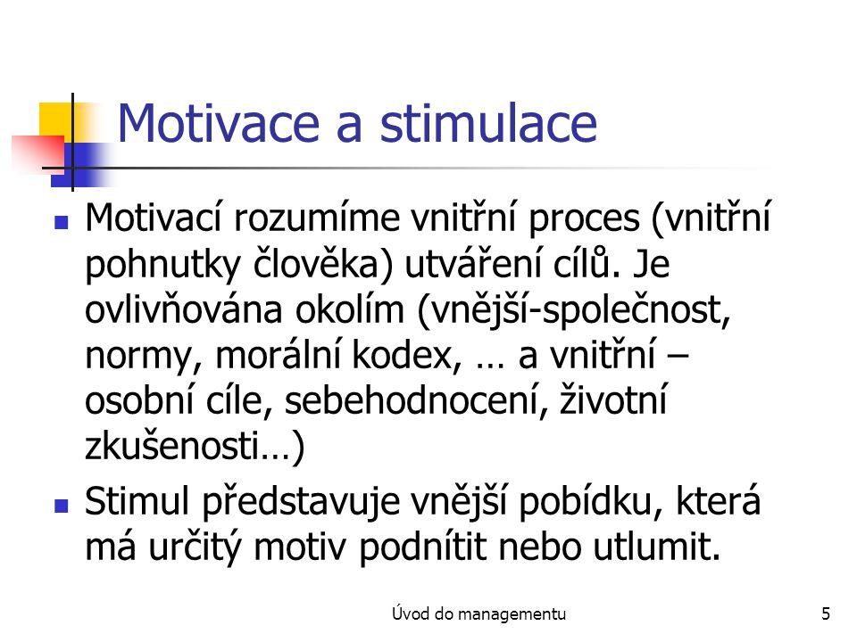 Úvod do managementu5 Motivace a stimulace Motivací rozumíme vnitřní proces (vnitřní pohnutky člověka) utváření cílů. Je ovlivňována okolím (vnější-spo