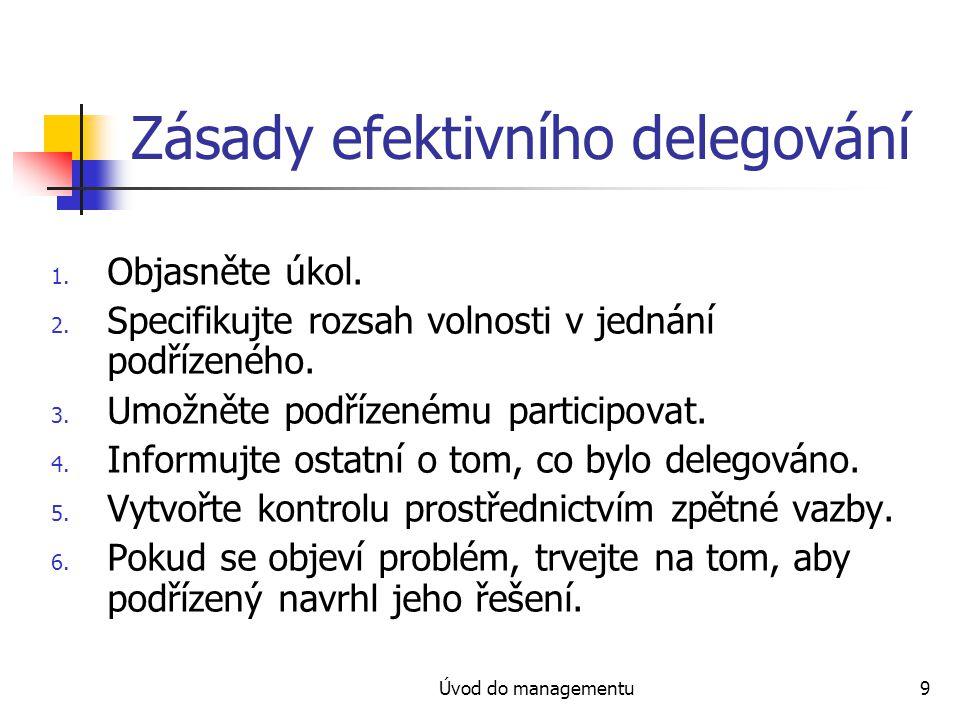 Úvod do managementu9 Zásady efektivního delegování 1. Objasněte úkol. 2. Specifikujte rozsah volnosti v jednání podřízeného. 3. Umožněte podřízenému p