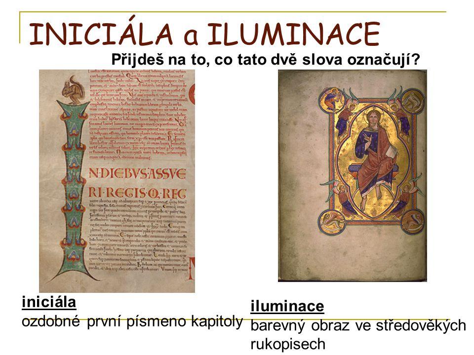 INICIÁLA a ILUMINACE Přijdeš na to, co tato dvě slova označují? iniciála ozdobné první písmeno kapitoly iluminace barevný obraz ve středověkých rukopi