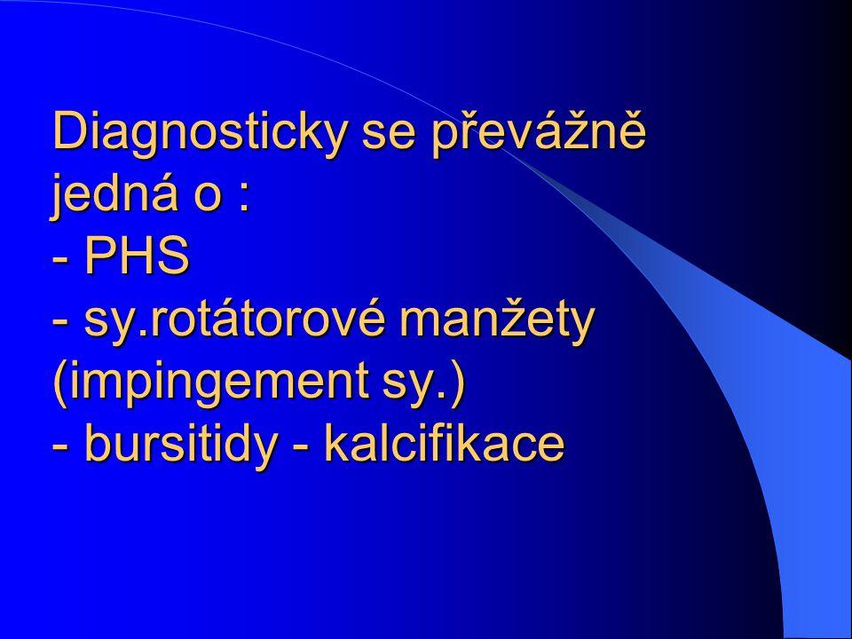 Diagnosticky se převážně jedná o : - PHS - sy.rotátorové manžety (impingement sy.) - bursitidy - kalcifikace