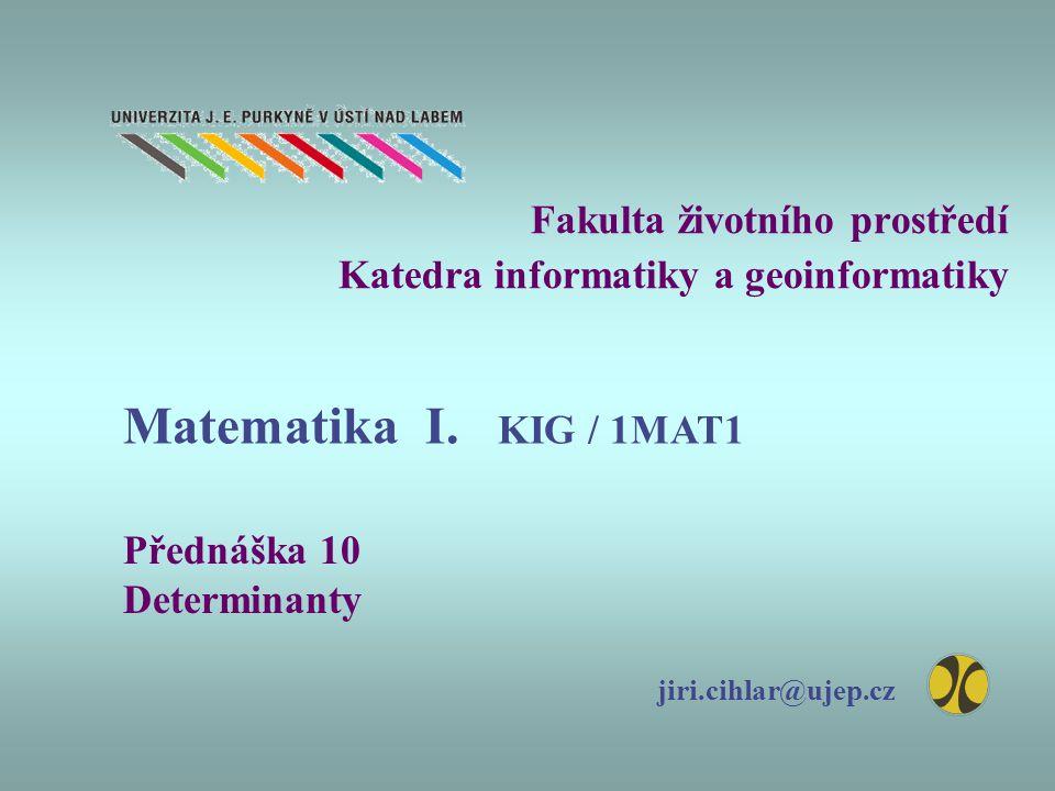 Fakulta životního prostředí Katedra informatiky a geoinformatiky Přednáška 10 Determinanty jiri.cihlar@ujep.cz Matematika I. KIG / 1MAT1