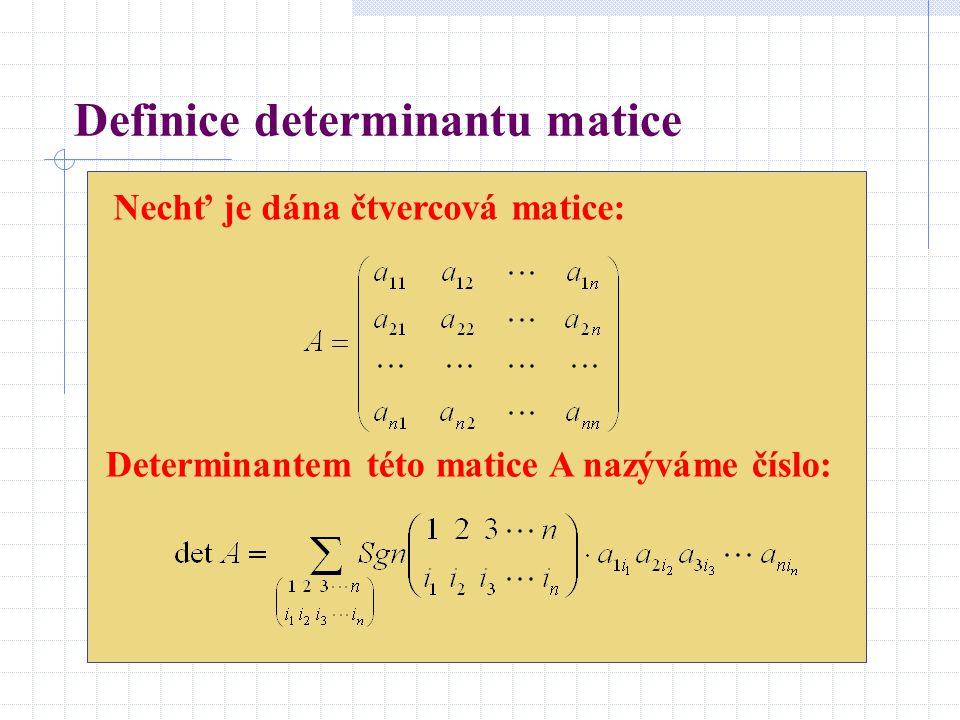 Definice determinantu matice Nechť je dána čtvercová matice: Determinantem této matice A nazýváme číslo: