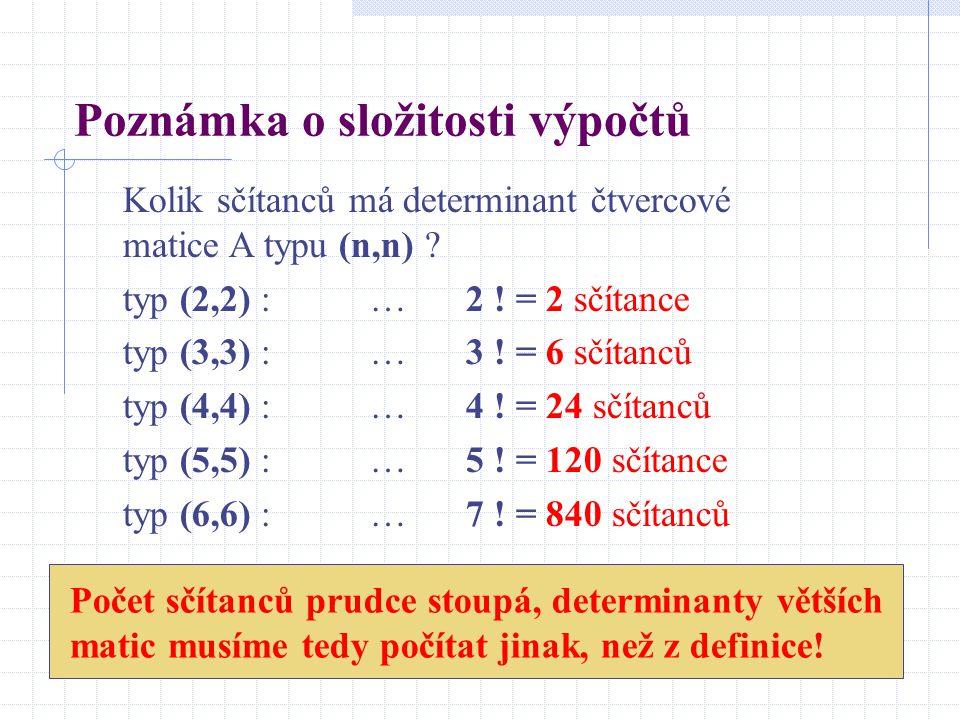 Poznámka o složitosti výpočtů Kolik sčítanců má determinant čtvercové matice A typu (n,n) ? typ (2,2) : … 2 ! = 2 sčítance typ (3,3) : … 3 ! = 6 sčíta