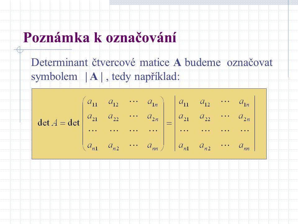 Poznámka k označování Determinant čtvercové matice A budeme označovat symbolem | A |, tedy například: