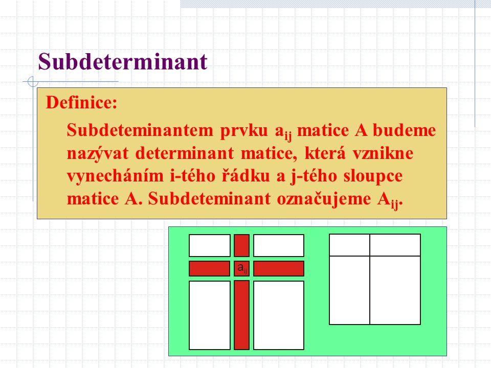 Subdeterminant Definice: Subdeteminantem prvku a ij matice A budeme nazývat determinant matice, která vznikne vynecháním i-tého řádku a j-tého sloupce