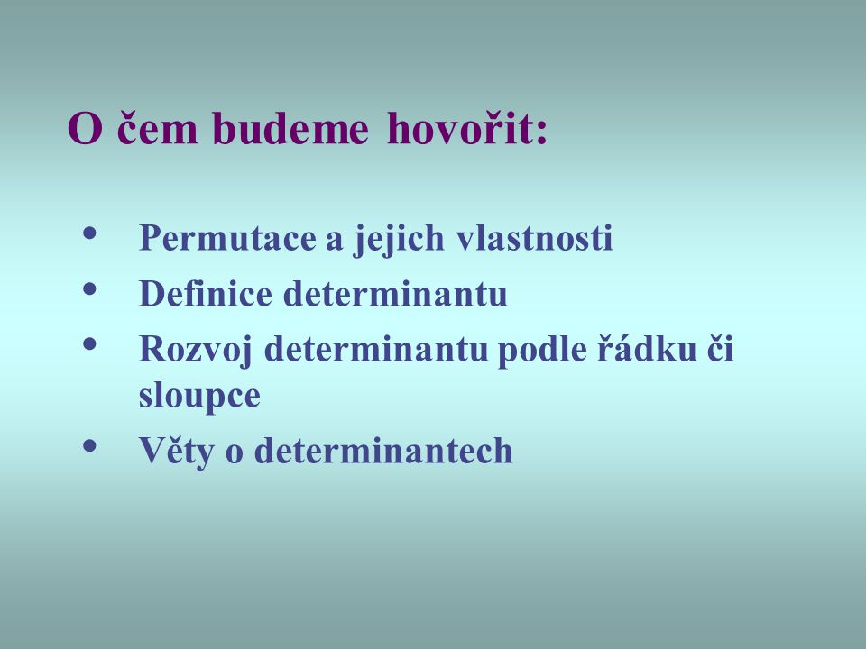 O čem budeme hovořit: Permutace a jejich vlastnosti Definice determinantu Rozvoj determinantu podle řádku či sloupce Věty o determinantech