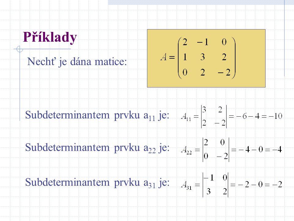 Příklady Nechť je dána matice: Subdeterminantem prvku a 11 je: Subdeterminantem prvku a 22 je: Subdeterminantem prvku a 31 je: