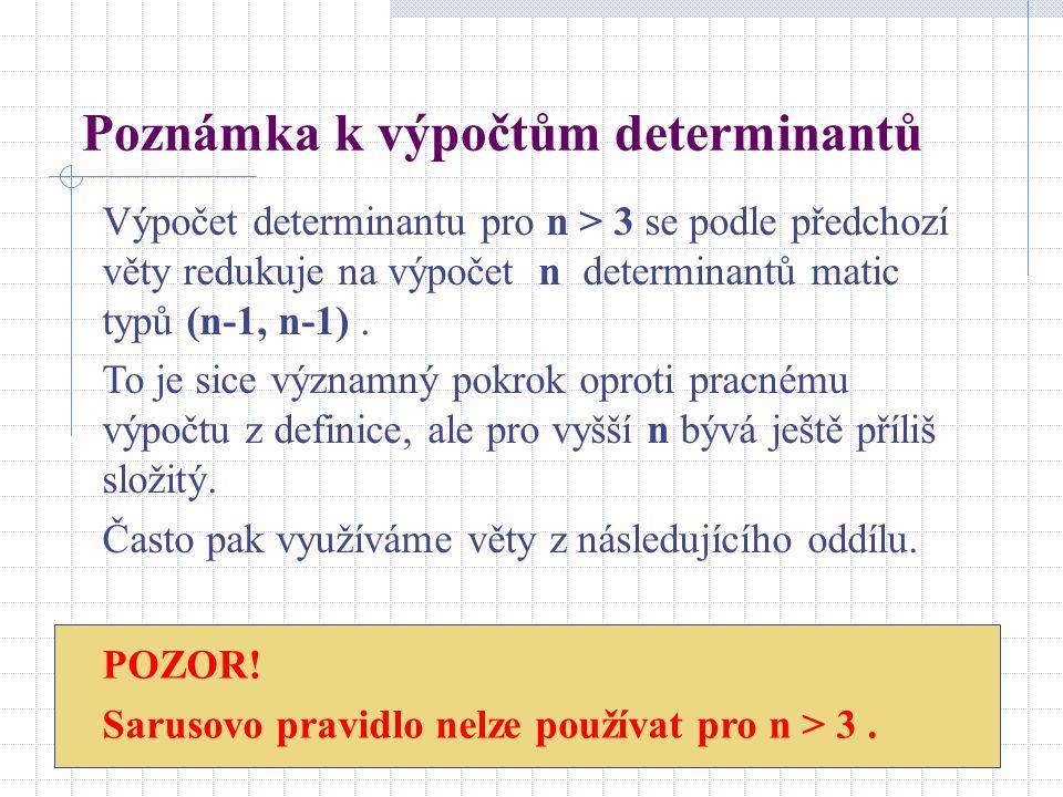 Poznámka k výpočtům determinantů Výpočet determinantu pro n > 3 se podle předchozí věty redukuje na výpočet n determinantů matic typů (n-1, n-1). To j