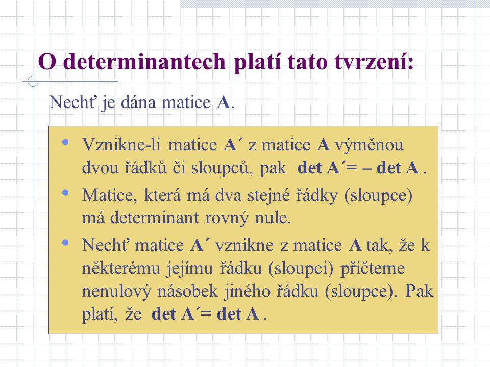 O determinantech platí tato tvrzení: Nechť je dána matice A. Vznikne-li matice A´ z matice A výměnou dvou řádků či sloupců, pak det A´= – det A. Matic