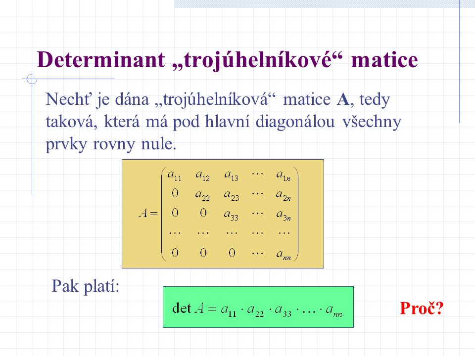 """Determinant """"trojúhelníkové"""" matice Nechť je dána """"trojúhelníková"""" matice A, tedy taková, která má pod hlavní diagonálou všechny prvky rovny nule. Pak"""