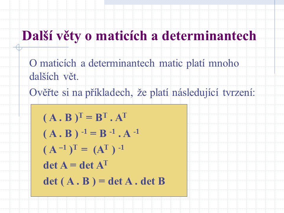 Další věty o maticích a determinantech O maticích a determinantech matic platí mnoho dalších vět. Ověřte si na příkladech, že platí následující tvrzen