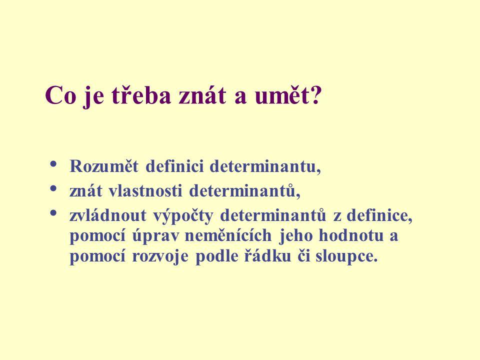 Co je třeba znát a umět? Rozumět definici determinantu, znát vlastnosti determinantů, zvládnout výpočty determinantů z definice, pomocí úprav neměnící