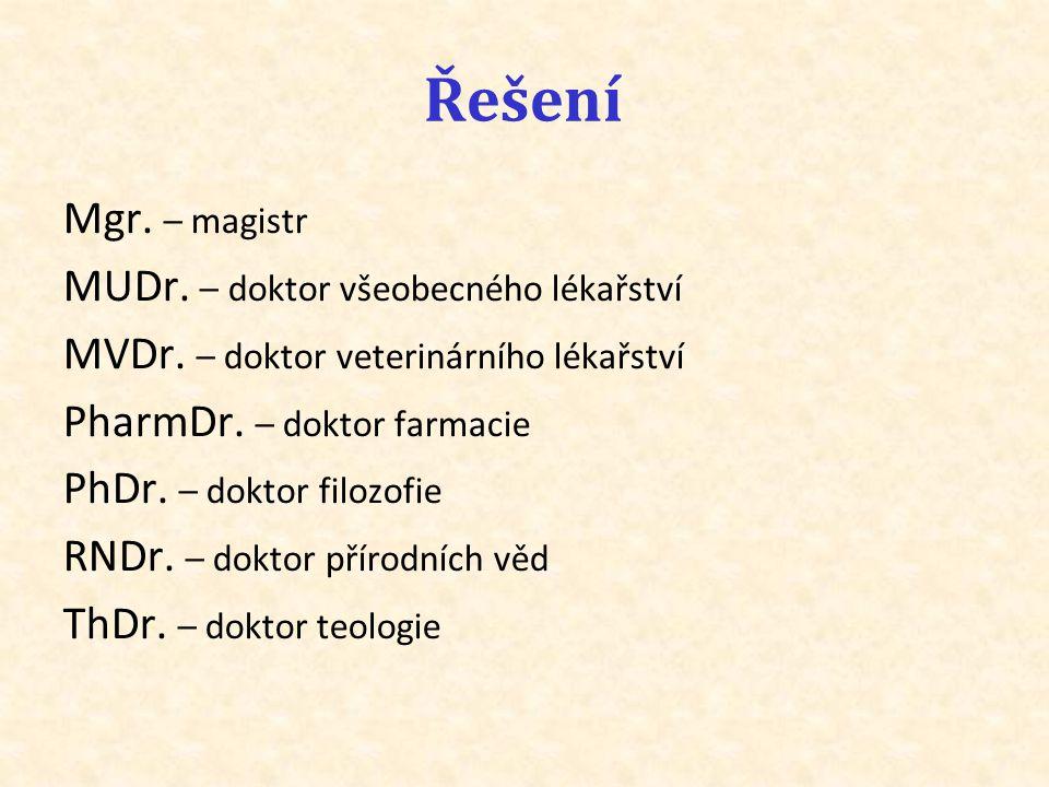 Řešení Mgr. – magistr MUDr. – doktor všeobecného lékařství MVDr. – doktor veterinárního lékařství PharmDr. – doktor farmacie PhDr. – doktor filozofie