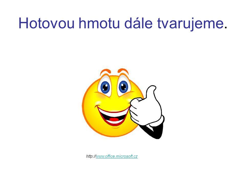 Hotovou hmotu dále tvarujeme. http://www.office.microsoft.czwww.office.microsoft.cz