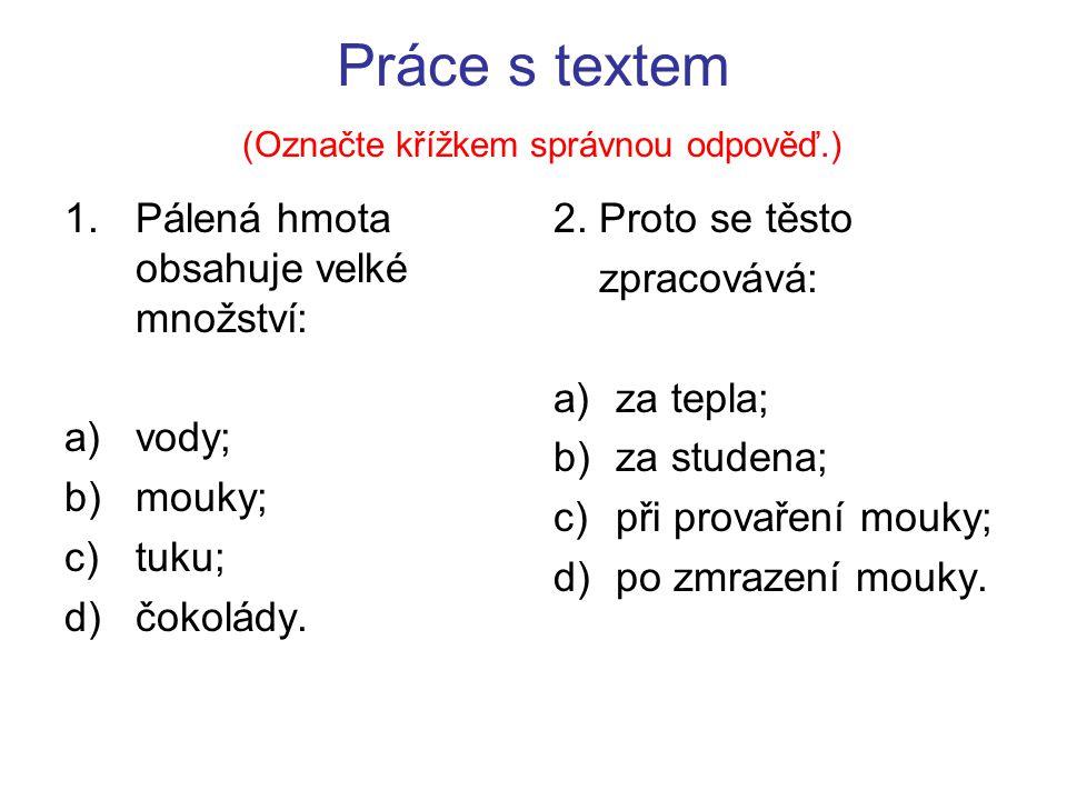 Práce s textem (Označte křížkem správnou odpověď.) 1.Pálená hmota obsahuje velké množství: a)vody; b)mouky; c)tuku; d)čokolády.