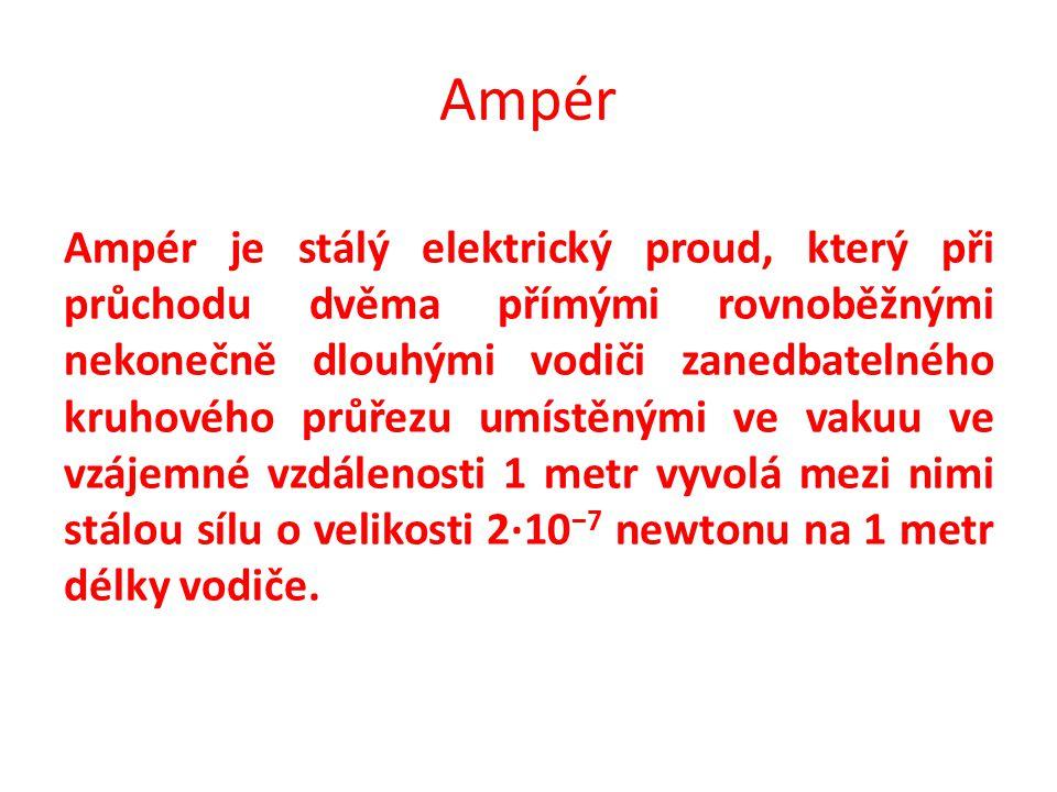 Ampér Ampér je stálý elektrický proud, který při průchodu dvěma přímými rovnoběžnými nekonečně dlouhými vodiči zanedbatelného kruhového průřezu umístěnými ve vakuu ve vzájemné vzdálenosti 1 metr vyvolá mezi nimi stálou sílu o velikosti 2·10 −7 newtonu na 1 metr délky vodiče.