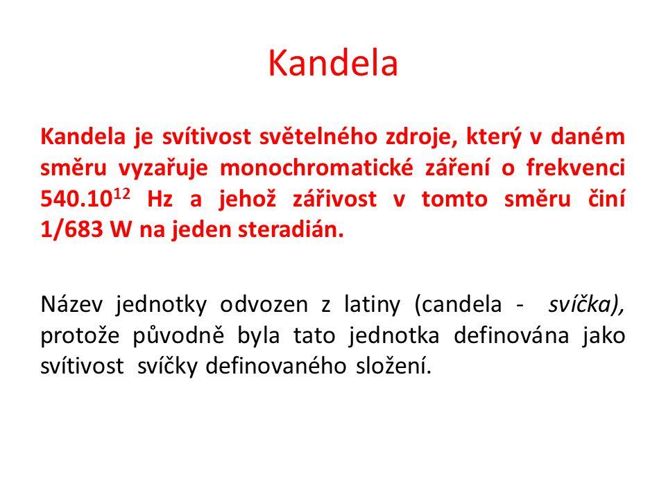 Kandela Kandela je svítivost světelného zdroje, který v daném směru vyzařuje monochromatické záření o frekvenci 540.10 12 Hz a jehož zářivost v tomto směru činí 1/683 W na jeden steradián.