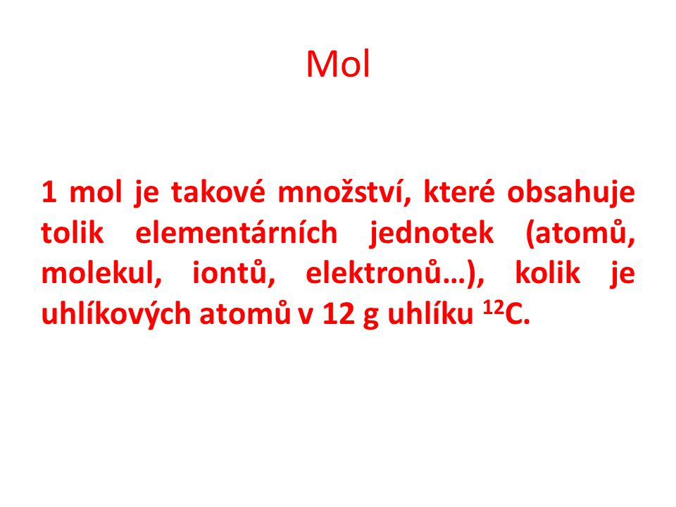Mol 1 mol je takové množství, které obsahuje tolik elementárních jednotek (atomů, molekul, iontů, elektronů…), kolik je uhlíkových atomů v 12 g uhlíku 12 C.