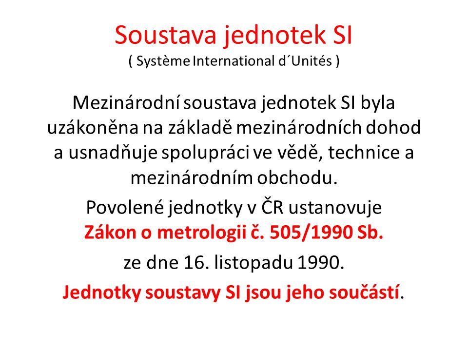 Soustava jednotek SI ( Système International d´Unités ) Mezinárodní soustava jednotek SI byla uzákoněna na základě mezinárodních dohod a usnadňuje spolupráci ve vědě, technice a mezinárodním obchodu.