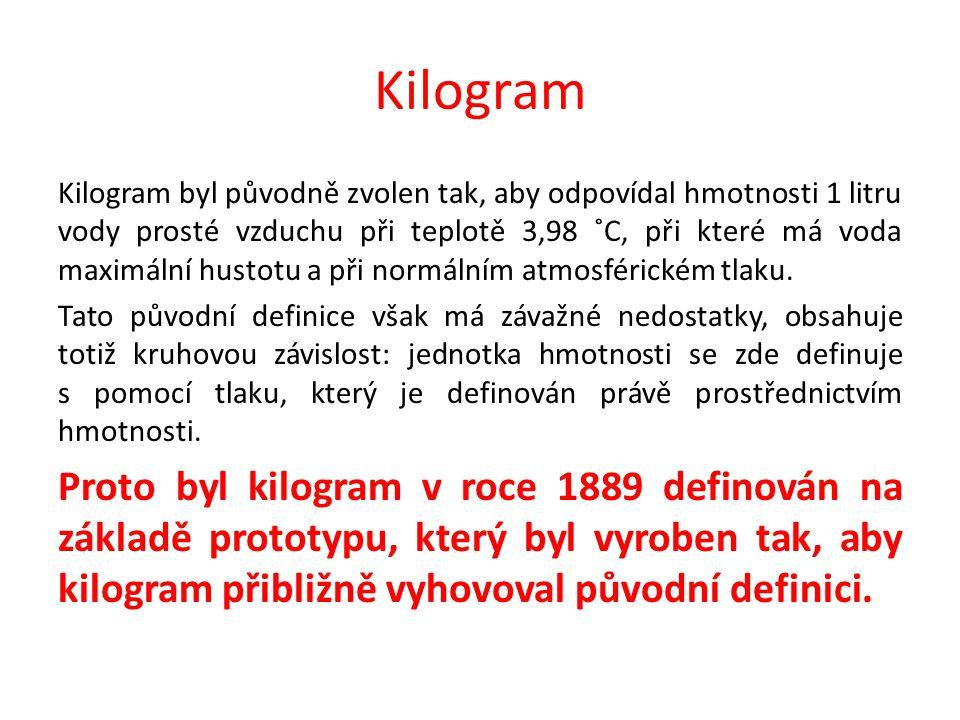 Kilogram Kilogram byl původně zvolen tak, aby odpovídal hmotnosti 1 litru vody prosté vzduchu při teplotě 3,98 ˚C, při které má voda maximální hustotu a při normálním atmosférickém tlaku.