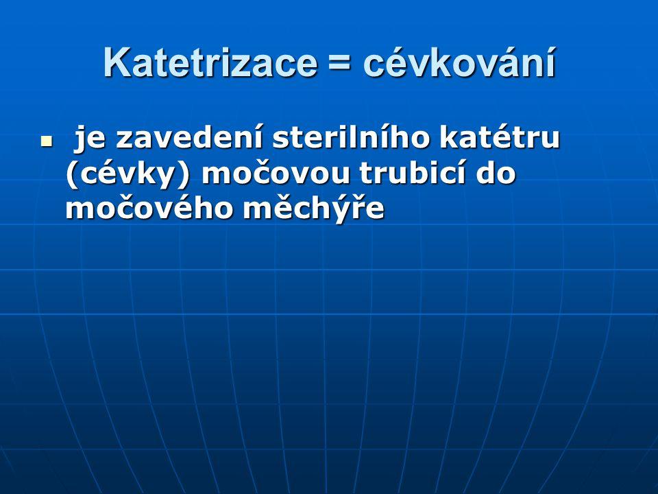 Katetrizace = cévkování je zavedení sterilního katétru (cévky) močovou trubicí do močového měchýře je zavedení sterilního katétru (cévky) močovou trub