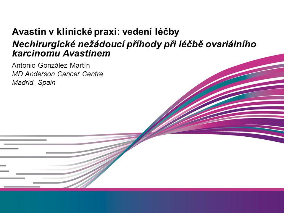 Antonio González-Martín MD Anderson Cancer Centre Madrid, Spain Avastin v klinické praxi: vedení léčby Nechirurgické nežádoucí příhody při léčbě ovariálního karcinomu Avastinem