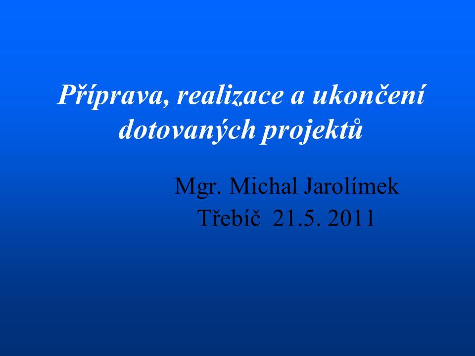 Mgr. Michal Jarolímek Třebíč 21.5. 2011 Příprava, realizace a ukončení dotovaných projektů