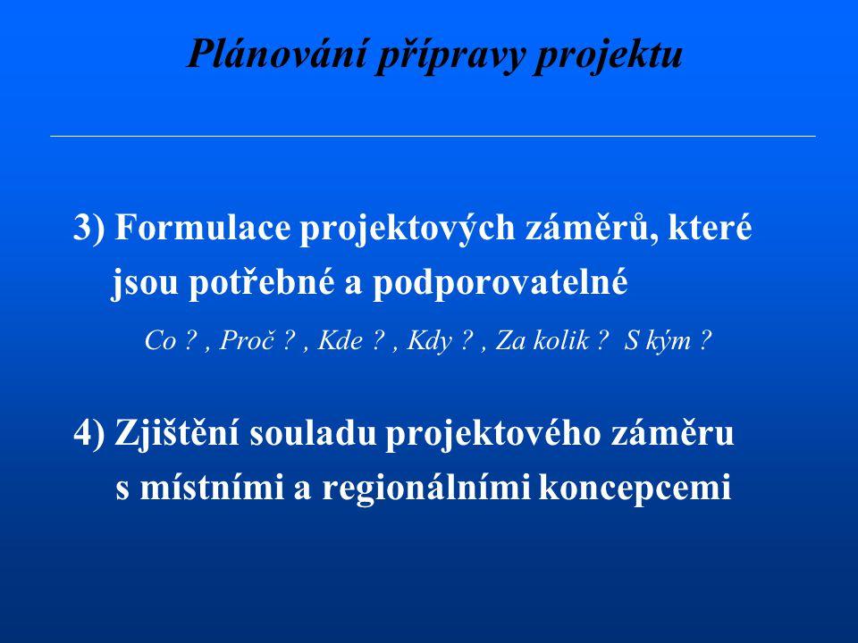 Plánování přípravy projektu 3) Formulace projektových záměrů, které jsou potřebné a podporovatelné Co , Proč , Kde , Kdy , Za kolik .