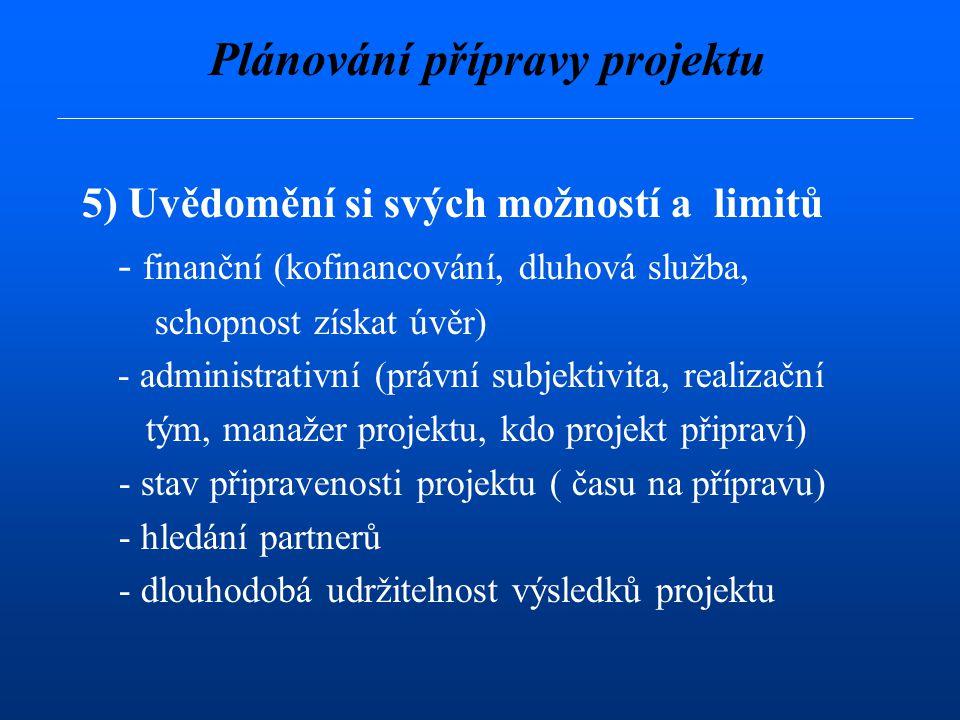 5) Uvědomění si svých možností a limitů - finanční (kofinancování, dluhová služba, schopnost získat úvěr) - administrativní (právní subjektivita, realizační tým, manažer projektu, kdo projekt připraví) - stav připravenosti projektu ( času na přípravu) - hledání partnerů - dlouhodobá udržitelnost výsledků projektu Plánování přípravy projektu