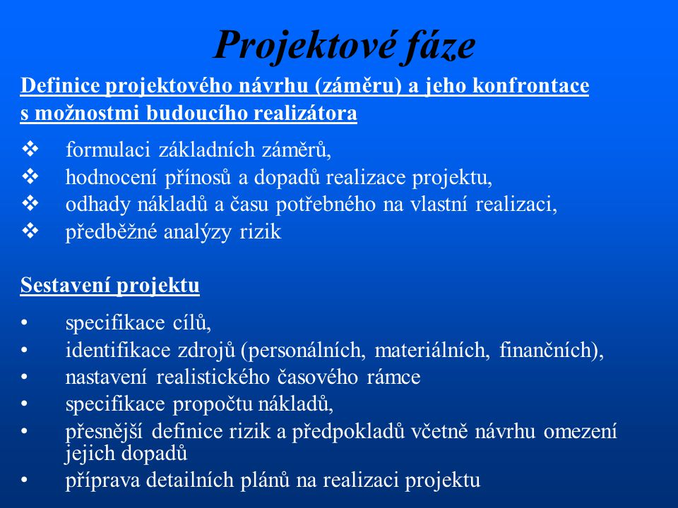 Projektové fáze Definice projektového návrhu (záměru) a jeho konfrontace s možnostmi budoucího realizátora  formulaci základních záměrů,  hodnocení přínosů a dopadů realizace projektu,  odhady nákladů a času potřebného na vlastní realizaci,  předběžné analýzy rizik Sestavení projektu specifikace cílů, identifikace zdrojů (personálních, materiálních, finančních), nastavení realistického časového rámce specifikace propočtu nákladů, přesnější definice rizik a předpokladů včetně návrhu omezení jejich dopadů příprava detailních plánů na realizaci projektu