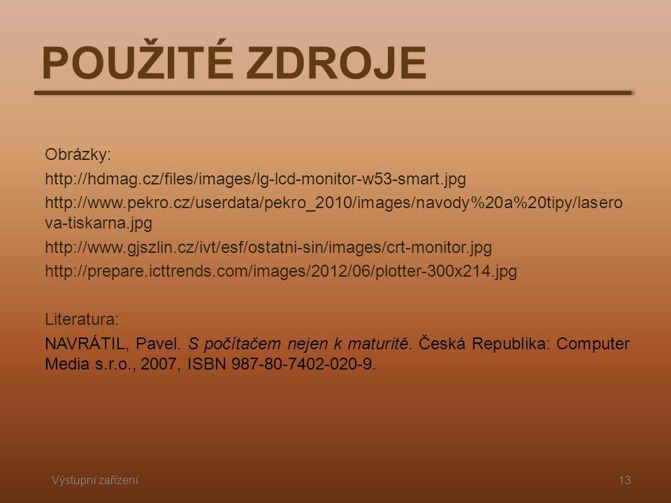POUŽITÉ ZDROJE Výstupní zařízení13 Obrázky: http://hdmag.cz/files/images/lg-lcd-monitor-w53-smart.jpg http://www.pekro.cz/userdata/pekro_2010/images/navody%20a%20tipy/lasero va-tiskarna.jpg http://www.gjszlin.cz/ivt/esf/ostatni-sin/images/crt-monitor.jpg http://prepare.icttrends.com/images/2012/06/plotter-300x214.jpg Literatura: NAVRÁTIL, Pavel.