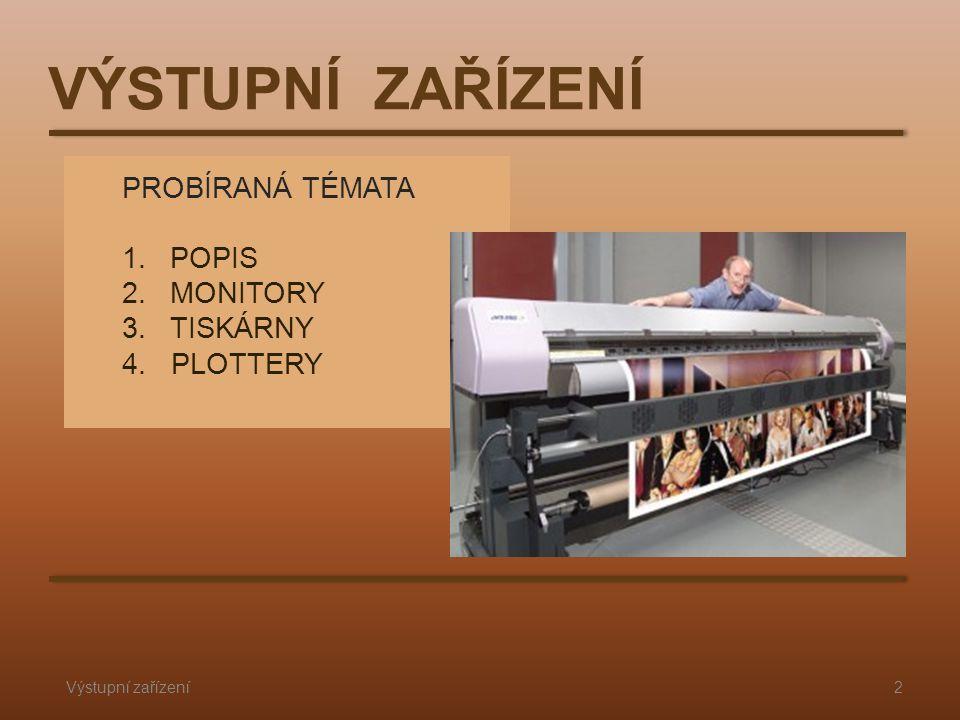 PROBÍRANÁ TÉMATA 1.POPIS 2.MONITORY 3.TISKÁRNY 4. PLOTTERY Výstupní zařízení2 VÝSTUPNÍ ZAŘÍZENÍ