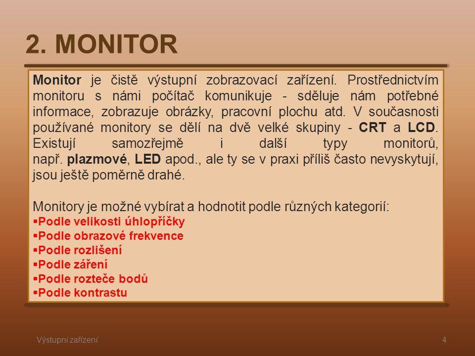 2. MONITOR Výstupní zařízení4 Monitor je čistě výstupní zobrazovací zařízení. Prostřednictvím monitoru s námi počítač komunikuje - sděluje nám potřebn