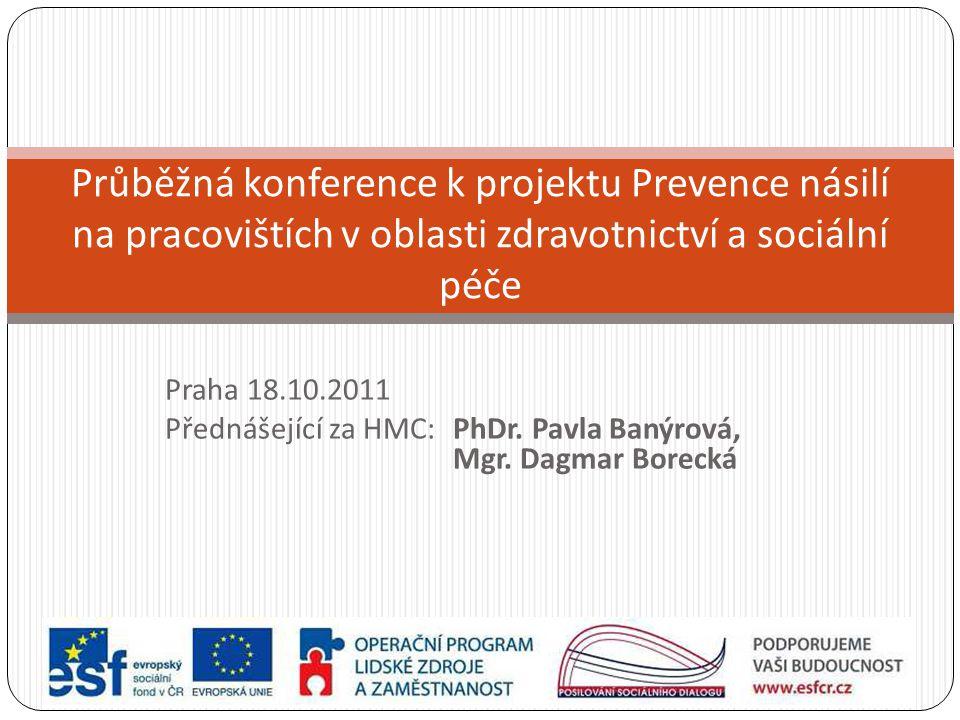 Praha 18.10.2011 Přednášející za HMC: PhDr. Pavla Banýrová, Mgr. Dagmar Borecká Průběžná konference k projektu Prevence násilí na pracovištích v oblas