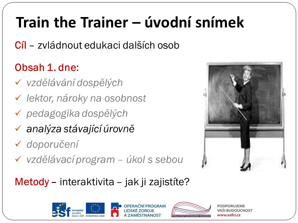 Train the Trainer – úvodní snímek Cíl – zvládnout edukaci dalších osob Obsah 1. dne: vzdělávání dospělých lektor, nároky na osobnost pedagogika dospěl