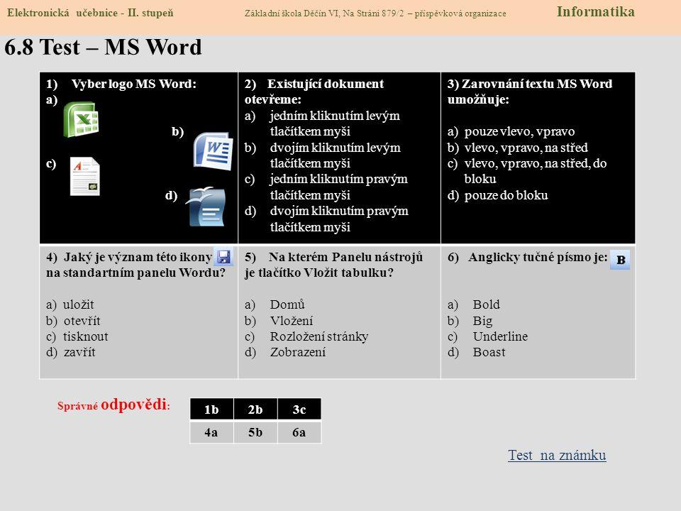 6.8 Test – MS Word 1)Vyber logo MS Word: a) b) c) d) 2) Existující dokument otevřeme: a)jedním kliknutím levým tlačítkem myši b)dvojím kliknutím levým tlačítkem myši c)jedním kliknutím pravým tlačítkem myši d)dvojím kliknutím pravým tlačítkem myši 3) Zarovnání textu MS Word umožňuje: a)pouze vlevo, vpravo b)vlevo, vpravo, na střed c)vlevo, vpravo, na střed, do bloku d)pouze do bloku 4) Jaký je význam této ikony na standartním panelu Wordu.