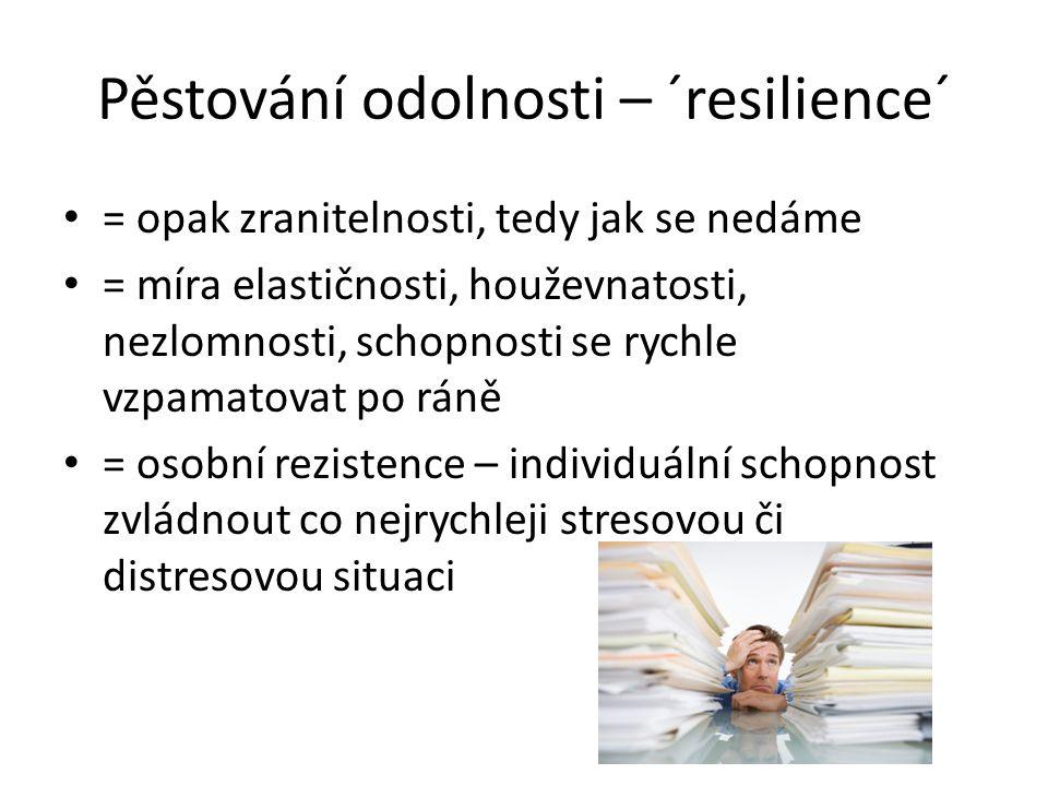 Pěstování odolnosti – ´resilience´ = opak zranitelnosti, tedy jak se nedáme = míra elastičnosti, houževnatosti, nezlomnosti, schopnosti se rychle vzpamatovat po ráně = osobní rezistence – individuální schopnost zvládnout co nejrychleji stresovou či distresovou situaci
