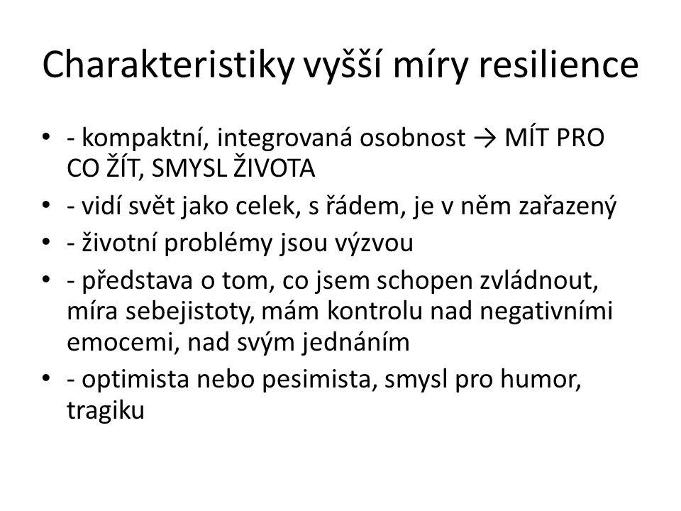 Charakteristiky vyšší míry resilience - kompaktní, integrovaná osobnost → MÍT PRO CO ŽÍT, SMYSL ŽIVOTA - vidí svět jako celek, s řádem, je v něm zařazený - životní problémy jsou výzvou - představa o tom, co jsem schopen zvládnout, míra sebejistoty, mám kontrolu nad negativními emocemi, nad svým jednáním - optimista nebo pesimista, smysl pro humor, tragiku
