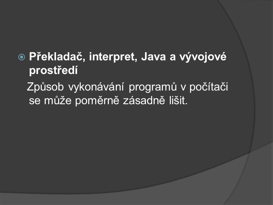  Překladač, interpret, Java a vývojové prostředí Způsob vykonávání programů v počítači se může poměrně zásadně lišit.