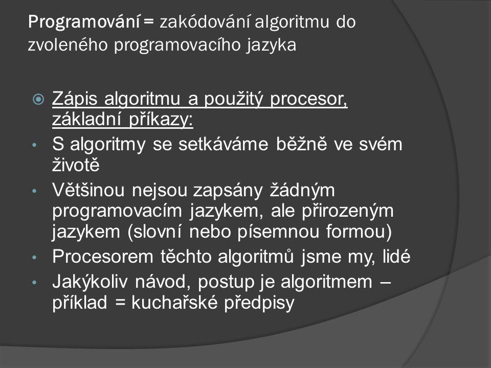 Programování = zakódování algoritmu do zvoleného programovacího jazyka  Zápis algoritmu a použitý procesor, základní příkazy: S algoritmy se setkáváme běžně ve svém životě Většinou nejsou zapsány žádným programovacím jazykem, ale přirozeným jazykem (slovní nebo písemnou formou) Procesorem těchto algoritmů jsme my, lidé Jakýkoliv návod, postup je algoritmem – příklad = kuchařské předpisy