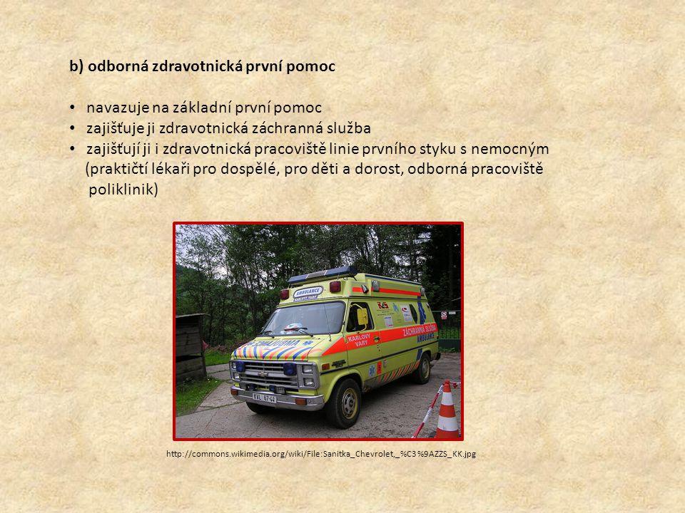 http://commons.wikimedia.org/wiki/File:Sanitka_Chevrolet,_%C3%9AZZS_KK.jpg b) odborná zdravotnická první pomoc navazuje na základní první pomoc zajišťuje ji zdravotnická záchranná služba zajišťují ji i zdravotnická pracoviště linie prvního styku s nemocným (praktičtí lékaři pro dospělé, pro děti a dorost, odborná pracoviště poliklinik)