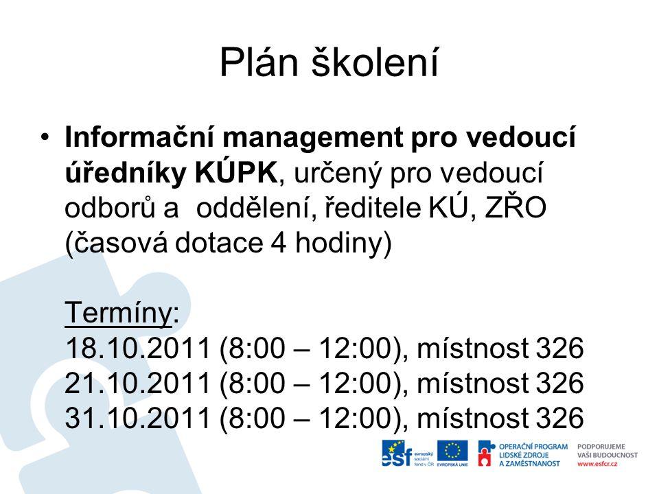 Plán školení Informační management pro vedoucí úředníky KÚPK, určený pro vedoucí odborů a oddělení, ředitele KÚ, ZŘO (časová dotace 4 hodiny) Termíny: 18.10.2011 (8:00 – 12:00), místnost 326 21.10.2011 (8:00 – 12:00), místnost 326 31.10.2011 (8:00 – 12:00), místnost 326