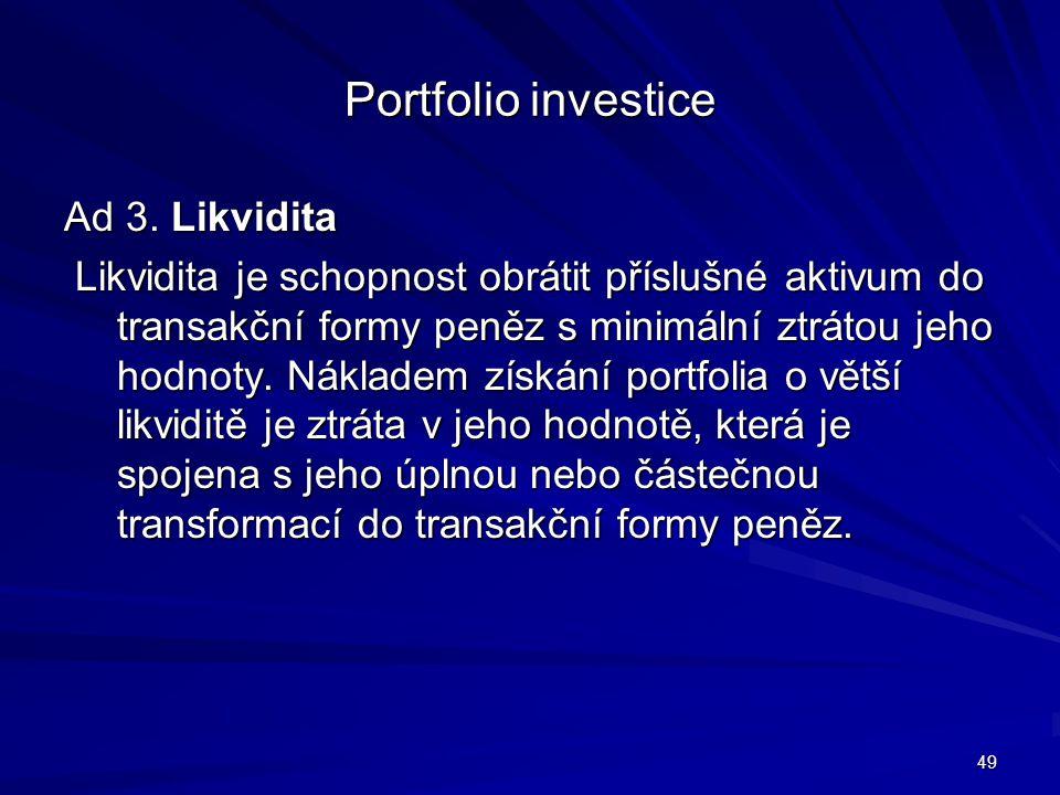 Portfolio investice Ad 3. Likvidita Likvidita je schopnost obrátit příslušné aktivum do transakční formy peněz s minimální ztrátou jeho hodnoty. Nákla