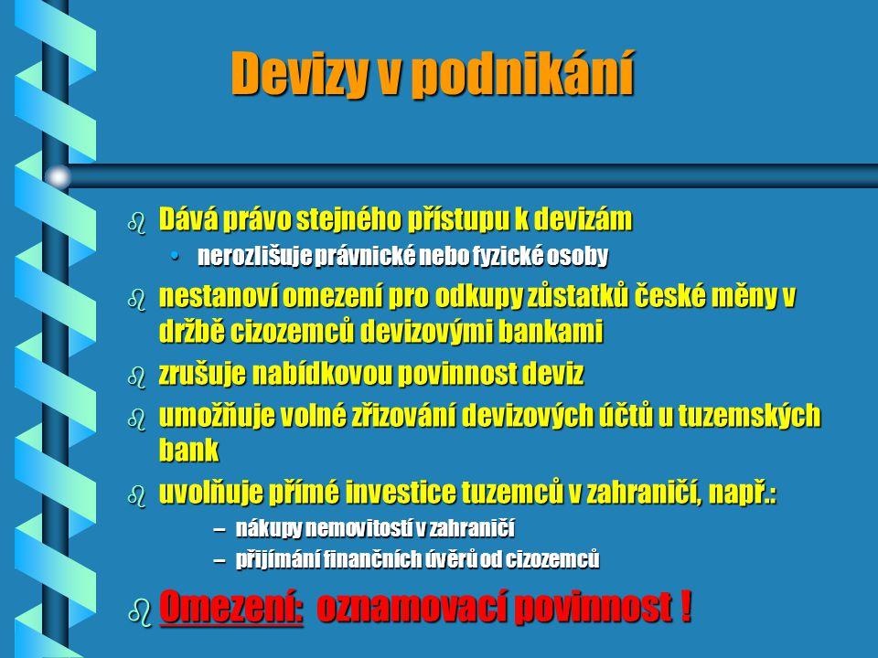 Devizy v podnikání b Dává právo stejného přístupu k devizám nerozlišuje právnické nebo fyzické osobynerozlišuje právnické nebo fyzické osoby b nestanoví omezení pro odkupy zůstatků české měny v držbě cizozemců devizovými bankami b zrušuje nabídkovou povinnost deviz b umožňuje volné zřizování devizových účtů u tuzemských bank b uvolňuje přímé investice tuzemců v zahraničí, např.: –nákupy nemovitostí v zahraničí –přijímání finančních úvěrů od cizozemců b Omezení: oznamovací povinnost !