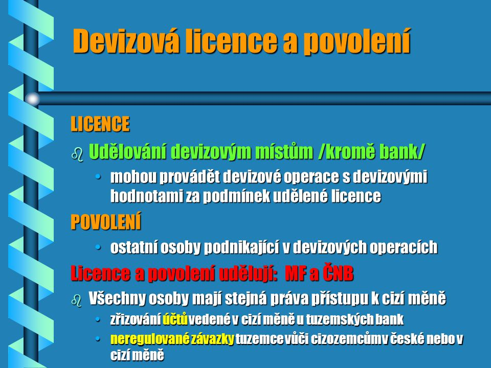 Devizová licence a povolení LICENCE b Udělování devizovým místům /kromě bank/ mohou provádět devizové operace s devizovými hodnotami za podmínek udělené licencemohou provádět devizové operace s devizovými hodnotami za podmínek udělené licencePOVOLENÍ ostatní osoby podnikající v devizových operacíchostatní osoby podnikající v devizových operacích Licence a povolení udělují: MF a ČNB b Všechny osoby mají stejná práva přístupu k cizí měně zřizování účtů vedené v cizí měně u tuzemských bankzřizování účtů vedené v cizí měně u tuzemských bank neregulované závazky tuzemce vůči cizozemcům v české nebo v cizí měněneregulované závazky tuzemce vůči cizozemcům v české nebo v cizí měně