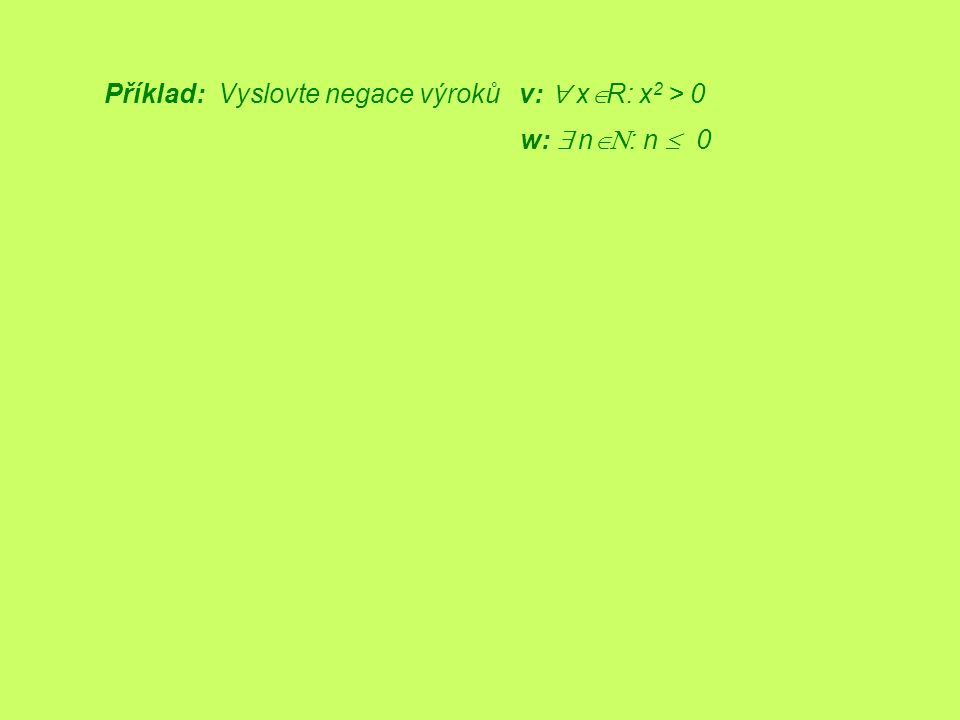 Příklad: Vyslovte negace výroků v:  x  R: x 2 > 0 w:  n  : n  0
