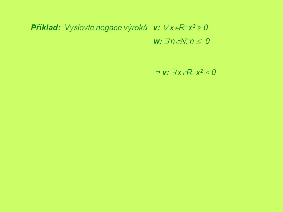 Příklad: Vyslovte negace výroků v:  x  R: x 2 > 0 ¬ v:  x  R: x 2  0 w:  n  : n  0