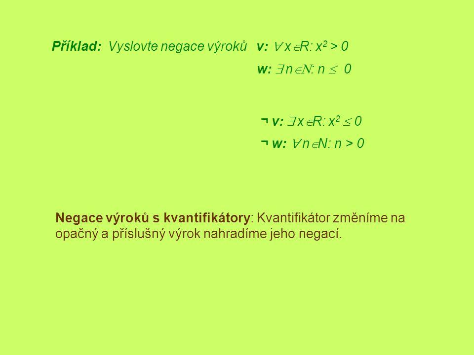 Příklad: Vyslovte negace výroků v:  x  R: x 2 > 0 ¬ v:  x  R: x 2  0 Negace výroků s kvantifikátory: Kvantifikátor změníme na opačný a příslušn