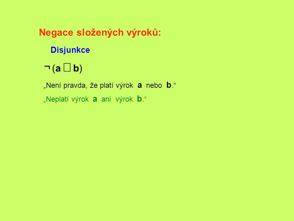 """Negace složených výroků: Disjunkce ¬ (a b)¬ (a b) """"Není pravda, že platí výrok a nebo b."""" """"Neplatí výrok a ani výrok b."""""""